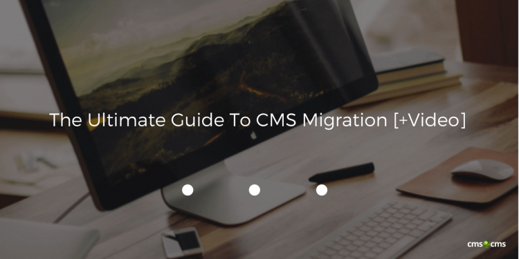 The Ultimate Guide To CMS Migration [+Video]