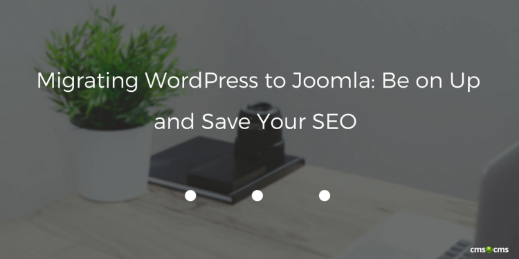 Migrating WordPress to Joomla: Be on Up and Save Your SEO