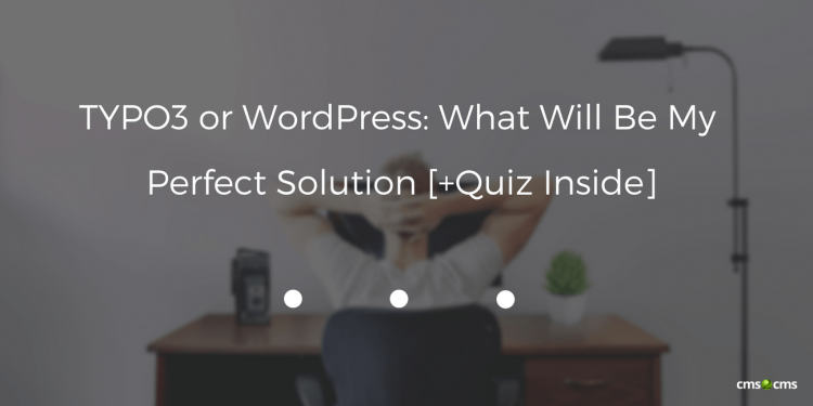 TYPO3 or WordPress: What Will Be My Perfect Solution [+Quiz Inside]